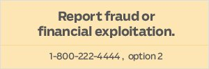 Report fraud or financial exploitation at 1-800-222-4444, option 2