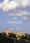 The House in France - A Memoir by Gully Wells