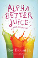 Alpha Better Juice, or the Joy of Text, by Roy Blount, Jr.