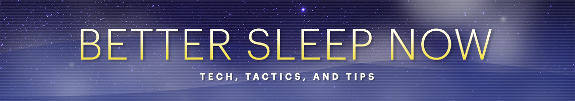 Better Sleep Now - Tech, Tactics and Tips