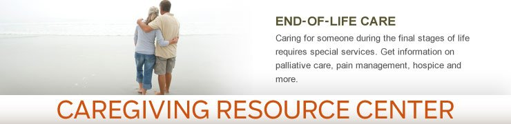Caregiving Resource Center - END-OF-LIFE CARE - Caring for someone during the final stages of life requires special services. Get information on palliative care, pain management, hospice and more.