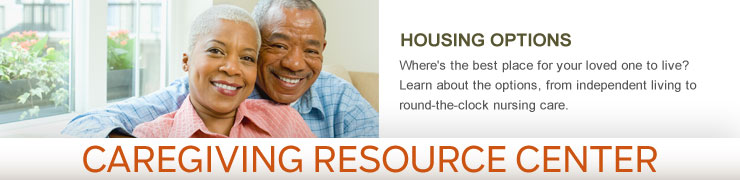 Caregiving Resource Center - HOUSING OPTIONS - Where's the best place for your loved one to live? Learn about the options, from independent living to round-the-clock nursing care.