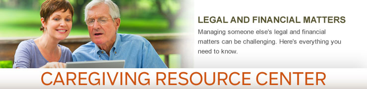Caregiving Resource Center - LEGAL AND FINANCIAL MATTERS - Managing someone else's legal and financial matters can be challenging. Here's everything you need to know.