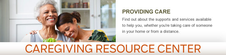 Caregiving Resource Center - PROVIDING CARE - Find out about the supports and services available to help you, whether you're taking care of someone in your home or from a distance.