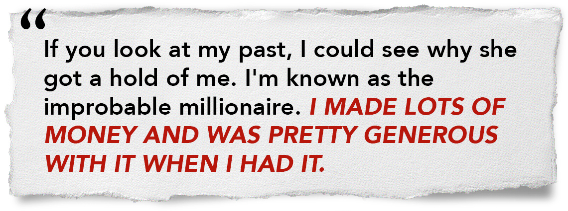 If you look at my past, I could see why she got a hold of me. I'm known as the improbable millionaire. I made lots of money and was pretty generous with it when I had it.