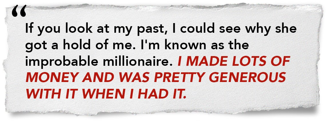 If you look at my past, I could see why she got a hold of me. I'm known as the improbably millionaire. I made lots of money and was pretty generous with it and when I had it