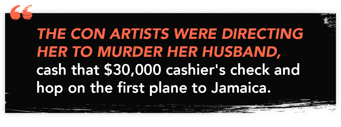 The con artists were directing her to murder her husband, cash that $30,000 cashier's check and hop on the first plane to Jamaica.