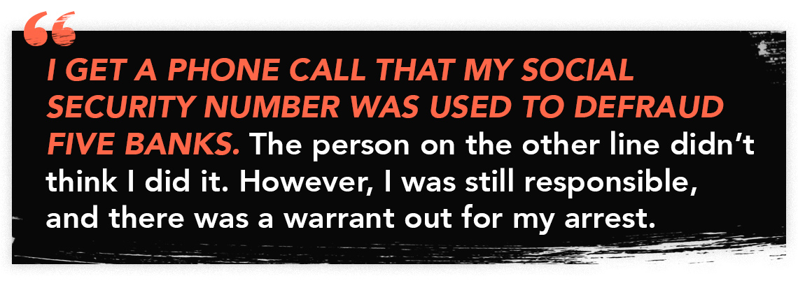 "Quote graphic with text that reads. ""I get a phoone call that my social security number was used to defraud five banks. The person on the other line didn't think i did it. However, I was still responsible, and there was a warrant out for my arrest."""