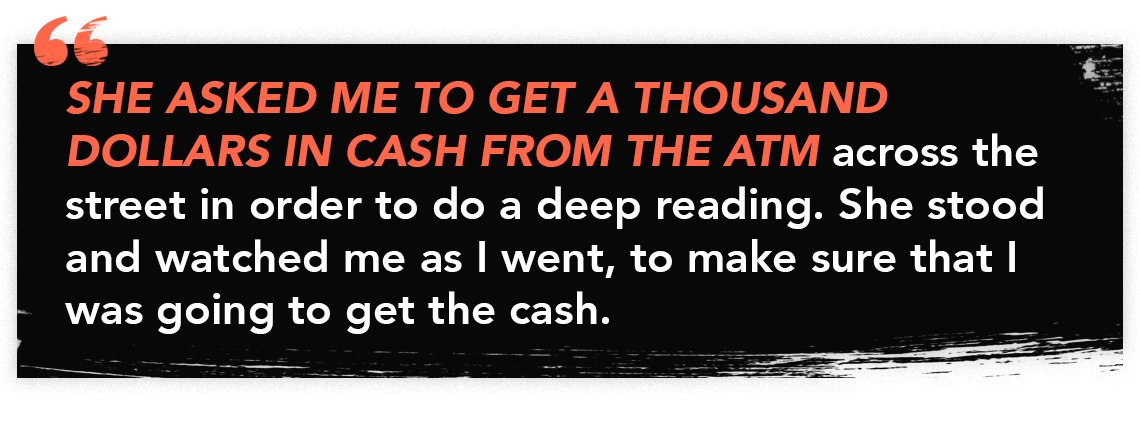 "Quote graphic that reads: ""She asked me to get a thousand dollars in cash from the ATM across the street in order to do a deep reading. She stood and watched me as I went, to make sure that I was going to get the cash."""