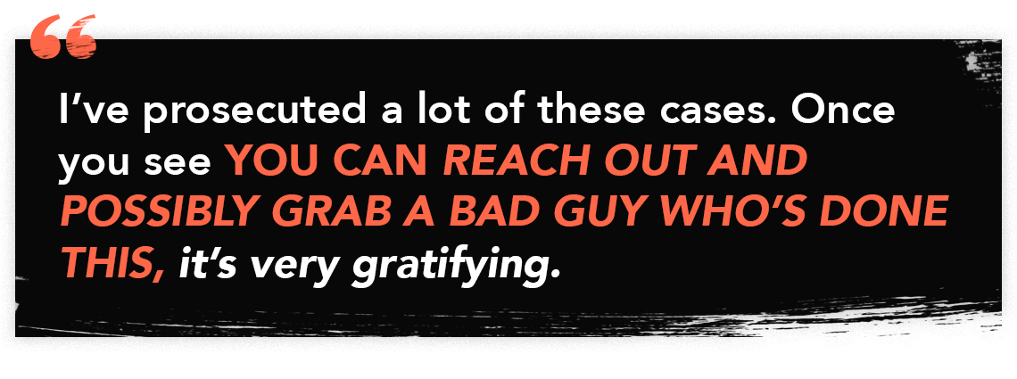 """Quote graphic for Episode 45 of The Perfect Scam - """"I've prosecuted a lot of these cases. Once you see YOU CAN REACH OUT AND POSSIBLY GRAB A BAD GUY WHO'S DONE THIS, it's very gratifying."""""""