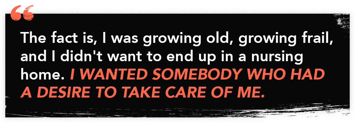 """""""The fact is, I was growing old, growing frail, and I didn't want to end up in a nursing home. I wanted somebody who had a desire to take care of me."""""""