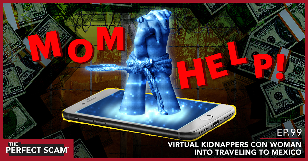Episode 99 of the Perfect Scam - Virtual Kidnappers Con Woman Into Traveling to Mexico