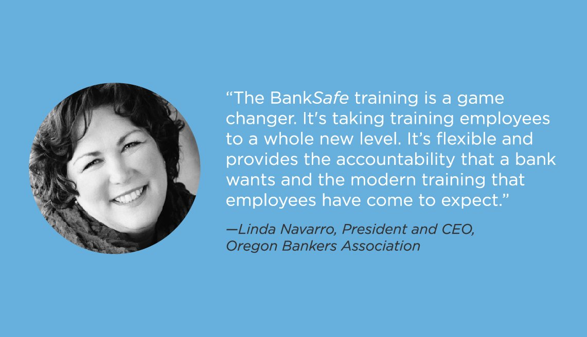 The BankSafe training is a game changer. It's taking training employees to a whole new level. It's flexible and provides the accountability that a bank wants and the modern training that employees have come to expect.