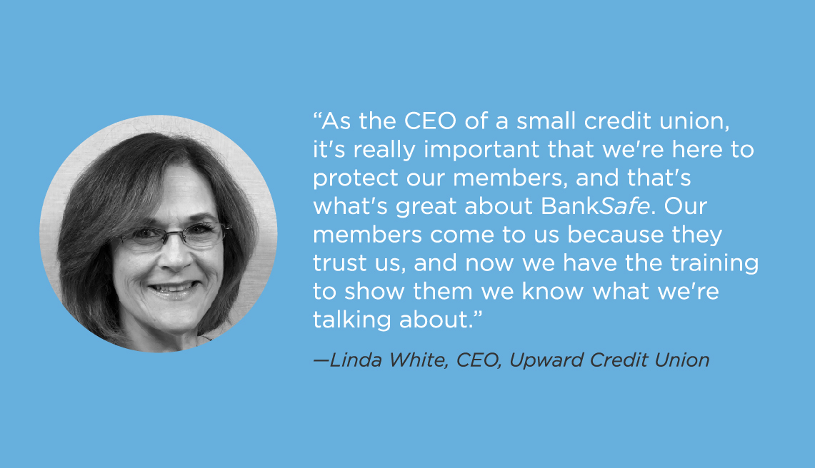 As the CEO of a credit union, it's really important that we're here to protect our memebers, and that's what's great about BankSafe. Our members come to us because they trust us, and now we have the training to show them we know what we're talking about