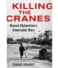 Cover of book, Killing The Cranes: Beyond Afghanistan's Unwinnable Wars by Edward Girardet