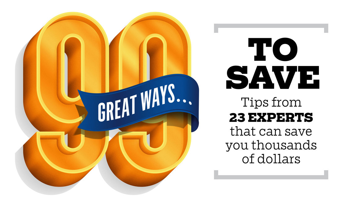 99 Great Ways To Save. Tips from 23 Experts that can save you thousands of dollars.